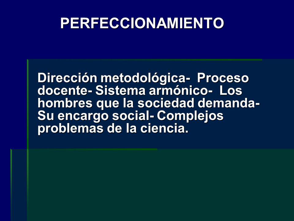 PERFECCIONAMIENTO Dirección metodológica- Proceso docente- Sistema armónico- Los hombres que la sociedad demanda- Su encargo social- Complejos problem