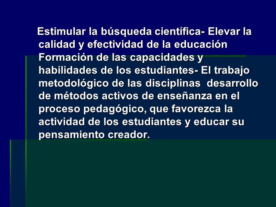Estimular la búsqueda científica- Elevar la calidad y efectividad de la educación Formación de las capacidades y habilidades de los estudiantes- El tr