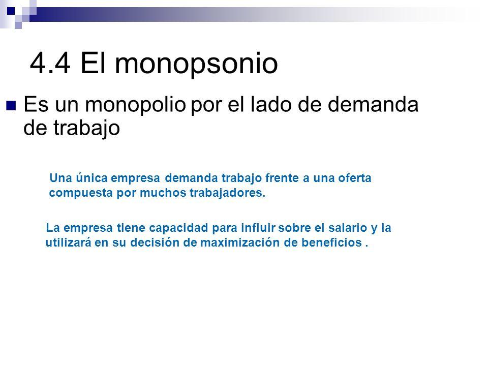 4.4 El monopsonio Es un monopolio por el lado de demanda de trabajo Una única empresa demanda trabajo frente a una oferta compuesta por muchos trabaja