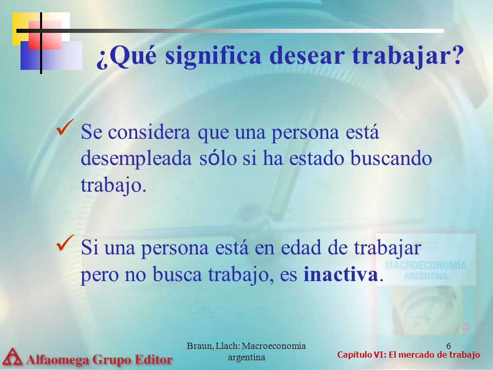 Braun, Llach: Macroeconomia argentina 6 Se considera que una persona está desempleada s ó lo si ha estado buscando trabajo. Si una persona está en eda