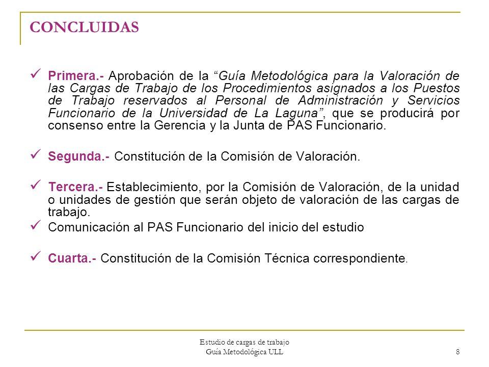 Estudio de cargas de trabajo Guía Metodológica ULL 8 CONCLUIDAS Primera.- Aprobación de la Guía Metodológica para la Valoración de las Cargas de Traba