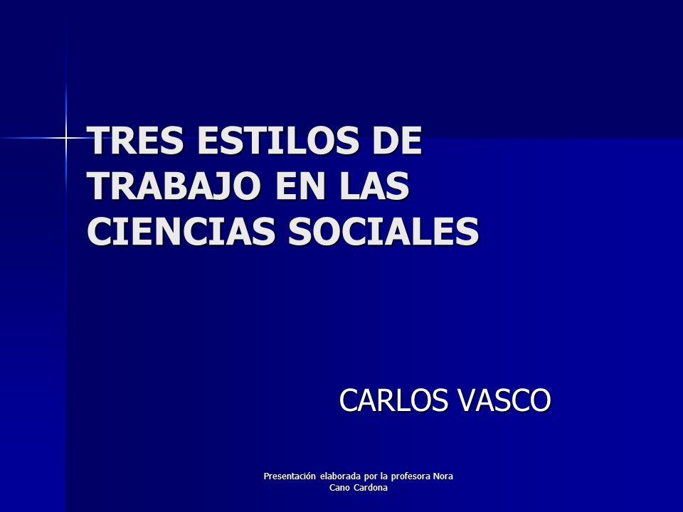 Presentación elaborada por la profesora Nora Cano Cardona TRES ESTILOS DE TRABAJO EN LAS CIENCIAS SOCIALES CARLOS VASCO