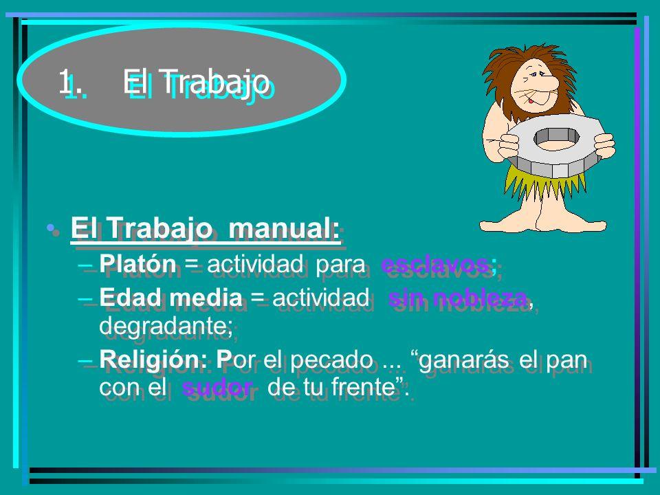 1.El Trabajo El Trabajo manual: –Platón = actividad para esclavos; –Edad media = actividad sin nobleza, degradante; –Religión: Por el pecado...