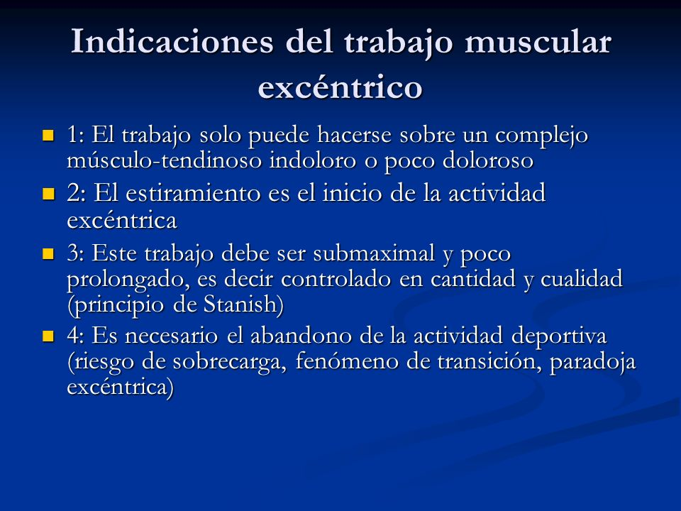 Indicaciones del trabajo muscular excéntrico 1: El trabajo solo puede hacerse sobre un complejo músculo-tendinoso indoloro o poco doloroso 1: El trabajo solo puede hacerse sobre un complejo músculo-tendinoso indoloro o poco doloroso 2: El estiramiento es el inicio de la actividad excéntrica 2: El estiramiento es el inicio de la actividad excéntrica 3: Este trabajo debe ser submaximal y poco prolongado, es decir controlado en cantidad y cualidad (principio de Stanish) 3: Este trabajo debe ser submaximal y poco prolongado, es decir controlado en cantidad y cualidad (principio de Stanish) 4: Es necesario el abandono de la actividad deportiva (riesgo de sobrecarga, fenómeno de transición, paradoja excéntrica) 4: Es necesario el abandono de la actividad deportiva (riesgo de sobrecarga, fenómeno de transición, paradoja excéntrica)