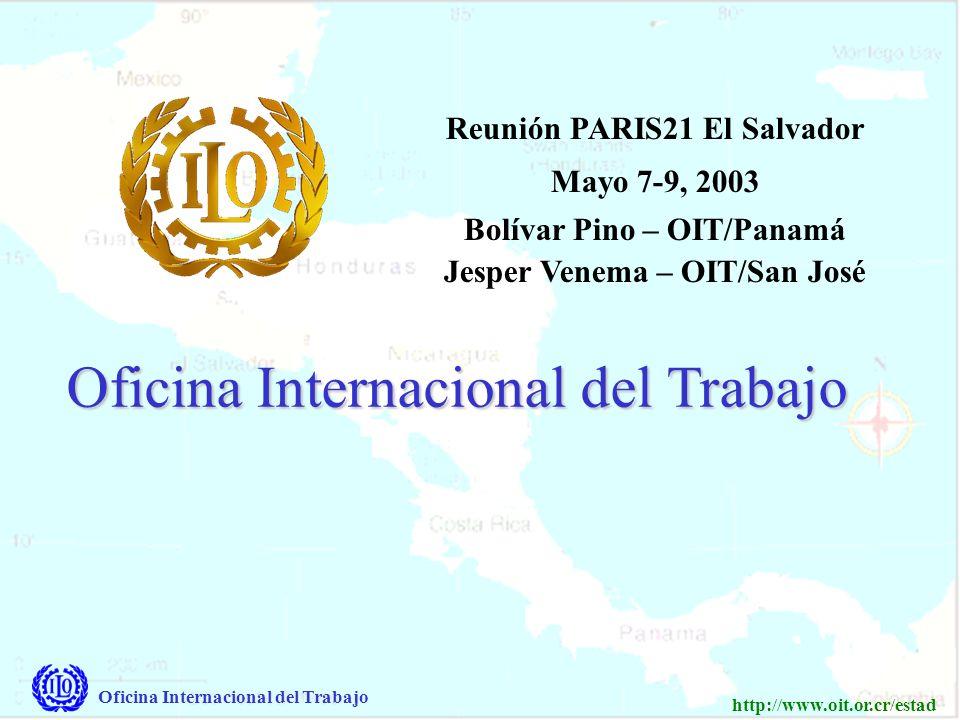 Oficina Internacional del Trabajo http://www.oit.or.cr/estad Oficina Internacional del Trabajo Reunión PARIS21 El Salvador Mayo 7-9, 2003 Bolívar Pino – OIT/Panamá Jesper Venema – OIT/San José