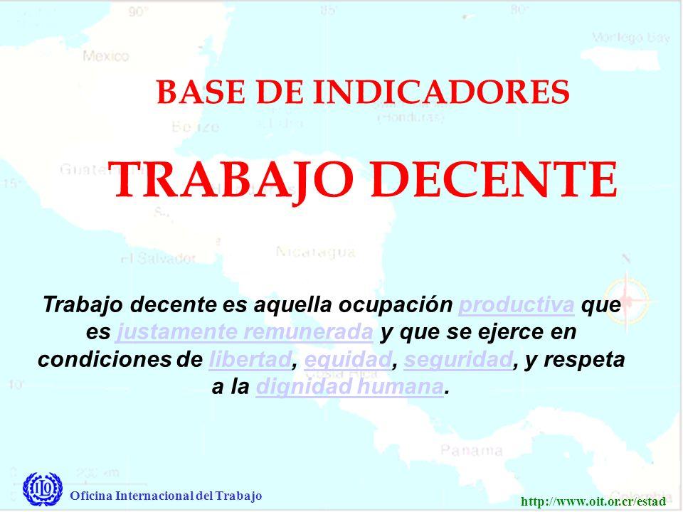 Oficina Internacional del Trabajo http://www.oit.or.cr/estad Trabajo decente es aquella ocupación productiva que es justamente remunerada y que se ejerce en condiciones de libertad, equidad, seguridad, y respeta a la dignidad humana.productivajustamente remuneradalibertadequidadseguridaddignidad humana BASE DE INDICADORES TRABAJO DECENTE
