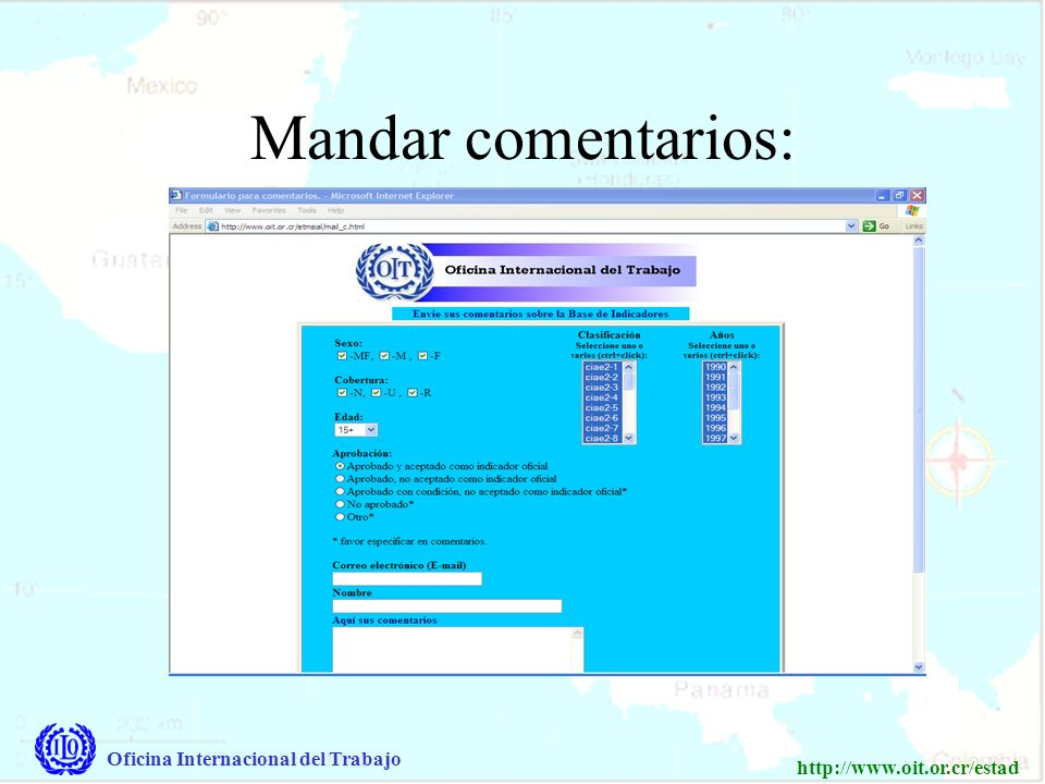 Oficina Internacional del Trabajo http://www.oit.or.cr/estad Direcciones: Página pública: Página para su país: www.oit.or.cr/estad www.oit.or.cr/etmsial Para este página, se necesita un nombre y contraseña, los que se puede obtener de la OIT.