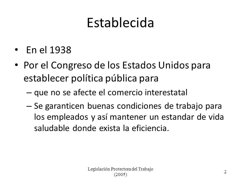 Establecida En el 1938 Por el Congreso de los Estados Unidos para establecer política pública para – que no se afecte el comercio interestatal – Se garanticen buenas condiciones de trabajo para los empleados y así mantener un estandar de vida saludable donde exista la eficiencia.