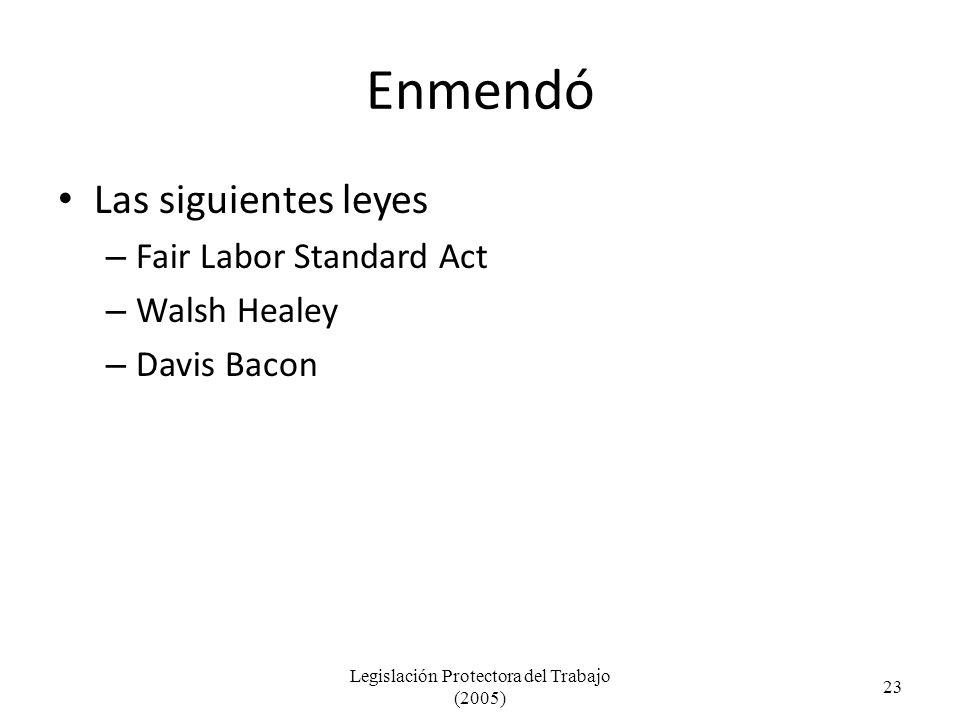 Enmendó Las siguientes leyes – Fair Labor Standard Act – Walsh Healey – Davis Bacon Legislación Protectora del Trabajo (2005) 23