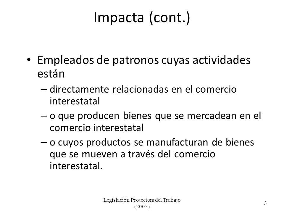 Impacta (cont.) Empleados de patronos cuyas actividades están – directamente relacionadas en el comercio interestatal – o que producen bienes que se mercadean en el comercio interestatal – o cuyos productos se manufacturan de bienes que se mueven a través del comercio interestatal.