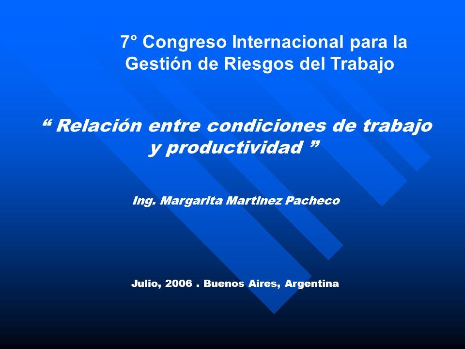 7° Congreso Internacional para la Gestión de Riesgos del Trabajo Relación entre condiciones de trabajo y productividad Ing. Margarita Martinez Pacheco