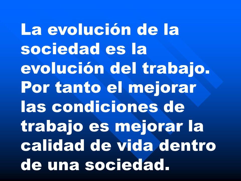 La evolución de la sociedad es la evolución del trabajo. Por tanto el mejorar las condiciones de trabajo es mejorar la calidad de vida dentro de una s