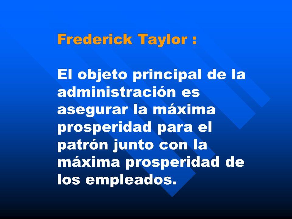 Frederick Taylor : El objeto principal de la administración es asegurar la máxima prosperidad para el patrón junto con la máxima prosperidad de los em
