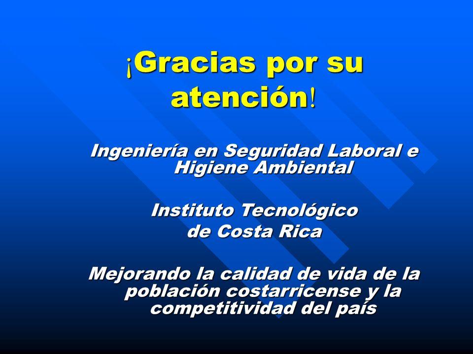 ¡ Gracias por su atención ! Ingeniería en Seguridad Laboral e Higiene Ambiental Instituto Tecnológico de Costa Rica Mejorando la calidad de vida de la