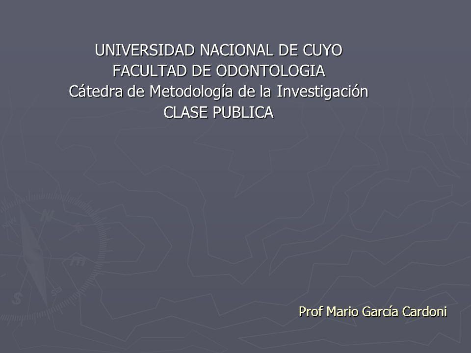 Prof Mario García Cardoni Prof Mario García Cardoni UNIVERSIDAD NACIONAL DE CUYO FACULTAD DE ODONTOLOGIA Cátedra de Metodología de la Investigación CL