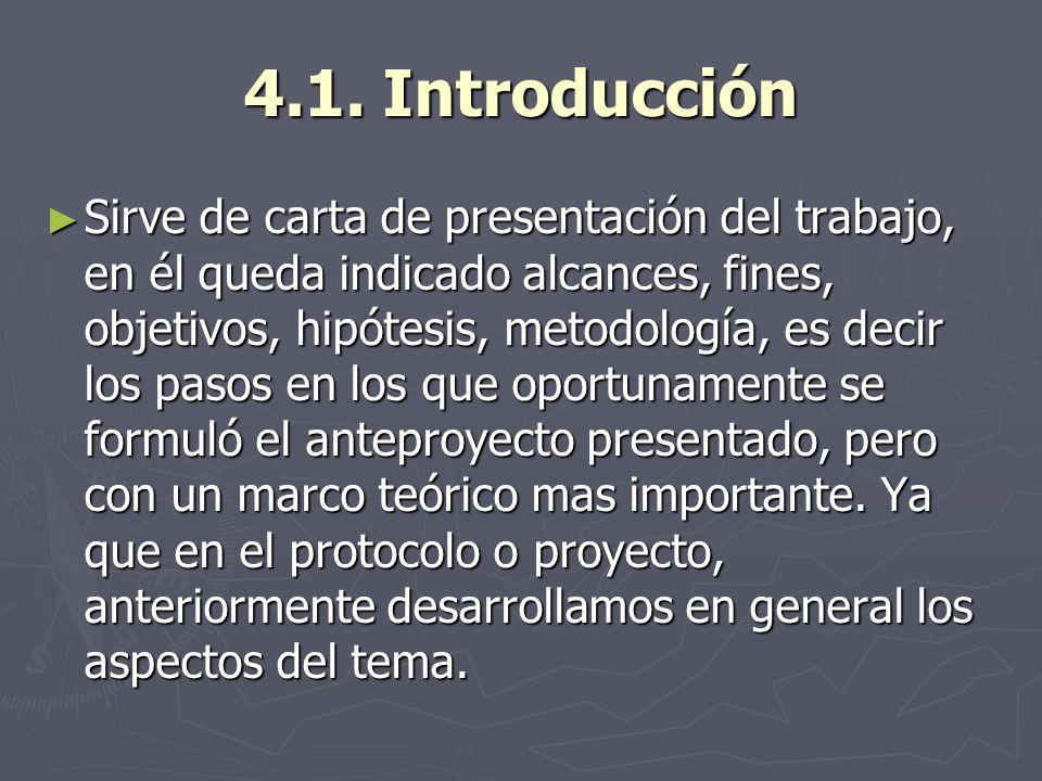 4.1. Introducción Sirve de carta de presentación del trabajo, en él queda indicado alcances, fines, objetivos, hipótesis, metodología, es decir los pa