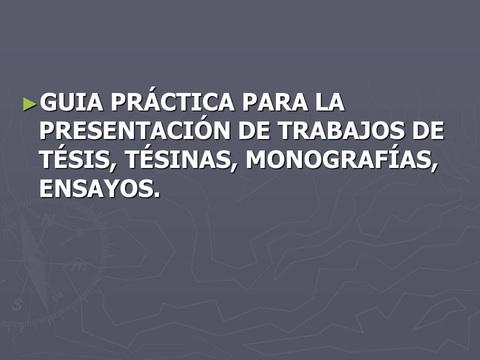 GUIA PRÁCTICA PARA LA PRESENTACIÓN DE TRABAJOS DE TÉSIS, TÉSINAS, MONOGRAFÍAS, ENSAYOS. GUIA PRÁCTICA PARA LA PRESENTACIÓN DE TRABAJOS DE TÉSIS, TÉSIN