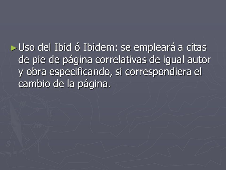 Uso del Ibid ó Ibidem: se empleará a citas de pie de página correlativas de igual autor y obra especificando, si correspondiera el cambio de la página