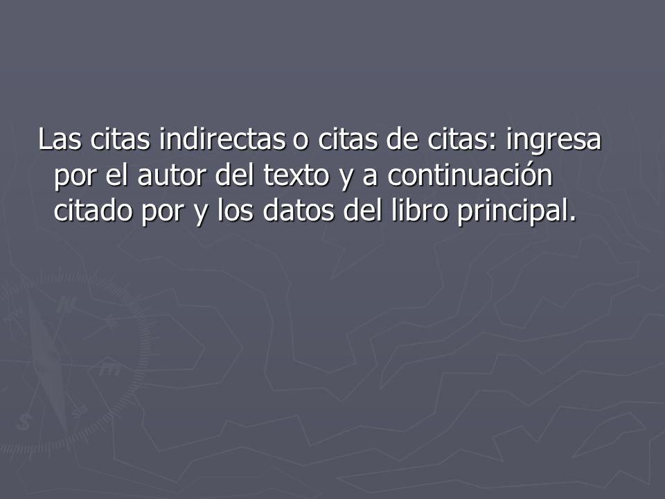 Las citas indirectas o citas de citas: ingresa por el autor del texto y a continuación citado por y los datos del libro principal. Las citas indirecta