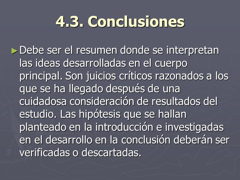 4.3. Conclusiones Debe ser el resumen donde se interpretan las ideas desarrolladas en el cuerpo principal. Son juicios críticos razonados a los que se
