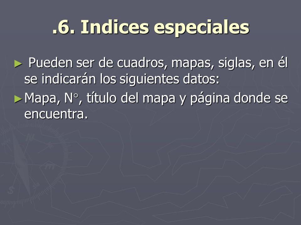 .6. Indices especiales Pueden ser de cuadros, mapas, siglas, en él se indicarán los siguientes datos: Pueden ser de cuadros, mapas, siglas, en él se i