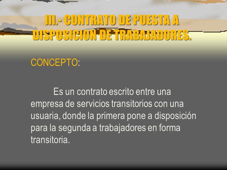 III.- CONTRATO DE PUESTA A DISPOSICION DE TRABAJADORES. CONCEPTO: Es un contrato escrito entre una empresa de servicios transitorios con una usuaria,
