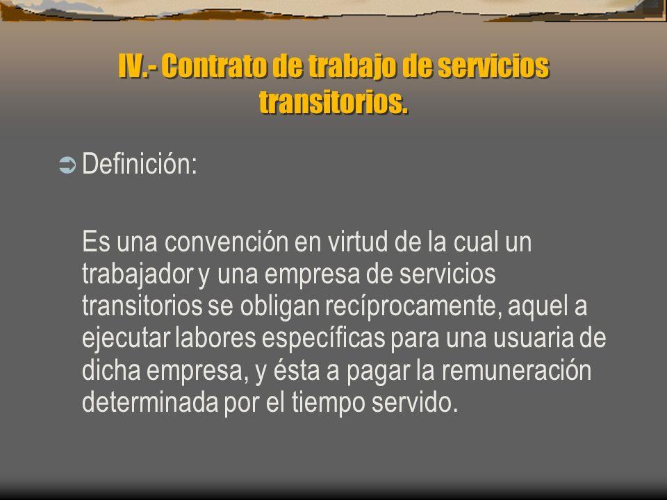 IV.- Contrato de trabajo de servicios transitorios. Definición: Es una convención en virtud de la cual un trabajador y una empresa de servicios transi