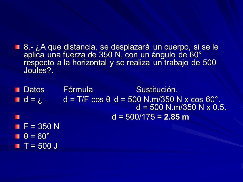 8.- ¿A que distancia, se desplazará un cuerpo, si se le aplica una fuerza de 350 N, con un ángulo de 60° respecto a la horizontal y se realiza un trab