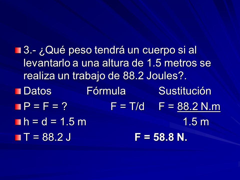 3.- ¿Qué peso tendrá un cuerpo si al levantarlo a una altura de 1.5 metros se realiza un trabajo de 88.2 Joules?. DatosFórmulaSustitución P = F = ?F =