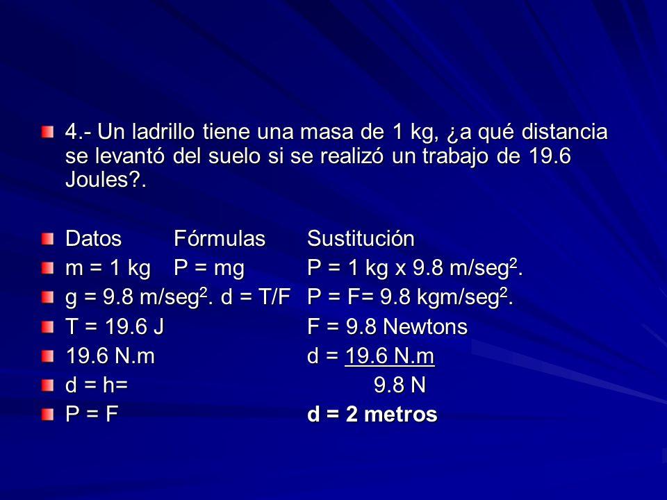 4.- Un ladrillo tiene una masa de 1 kg, ¿a qué distancia se levantó del suelo si se realizó un trabajo de 19.6 Joules?. DatosFórmulasSustitución m = 1