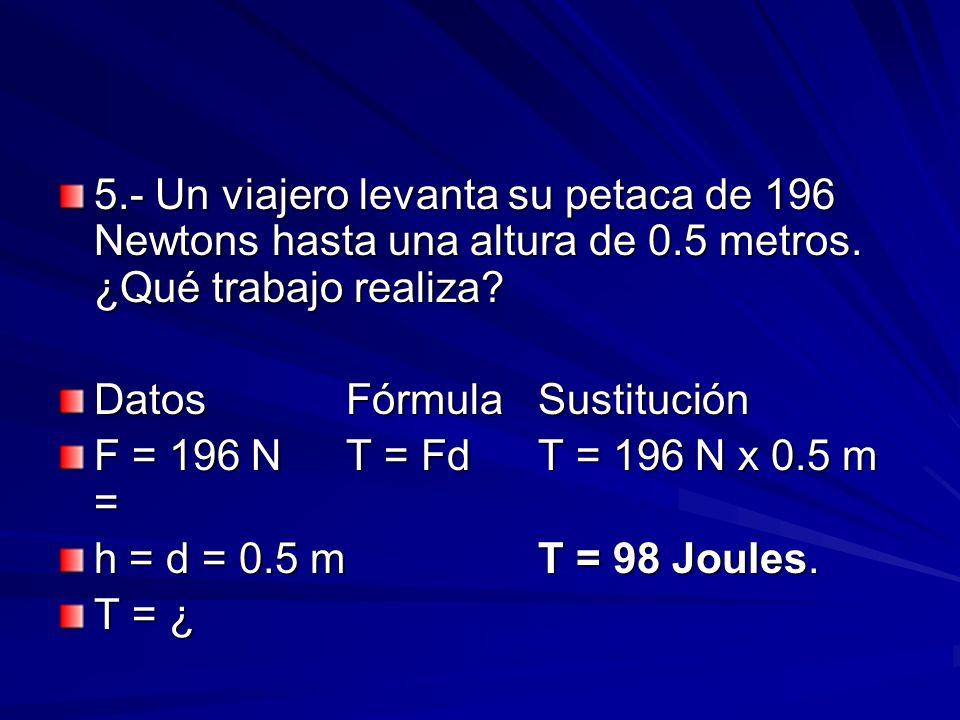 5.- Un viajero levanta su petaca de 196 Newtons hasta una altura de 0.5 metros. ¿Qué trabajo realiza? DatosFórmulaSustitución F = 196 NT = FdT = 196 N