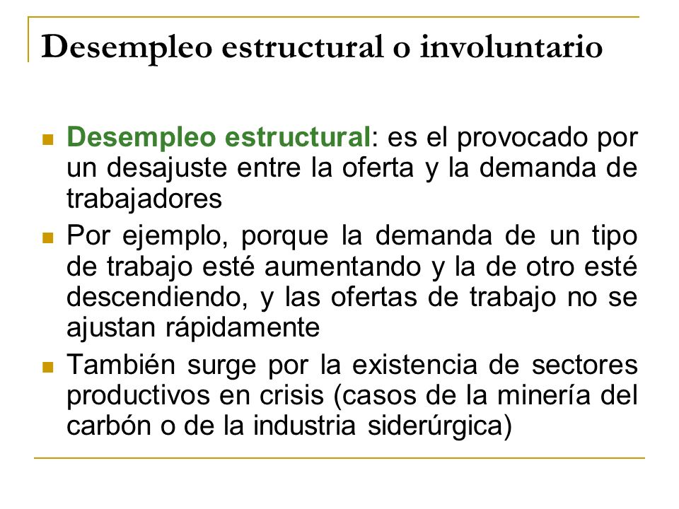 Desempleo estructural o involuntario Desempleo estructural: es el provocado por un desajuste entre la oferta y la demanda de trabajadores Por ejemplo,
