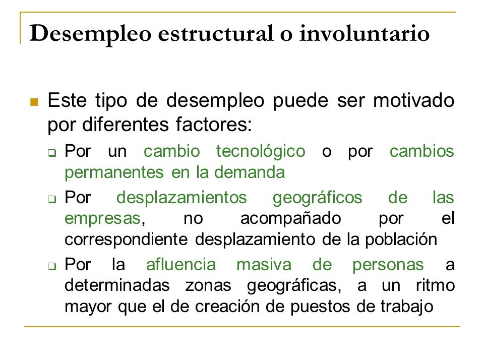 Desempleo estructural o involuntario Este tipo de desempleo puede ser motivado por diferentes factores: Por un cambio tecnológico o por cambios perman