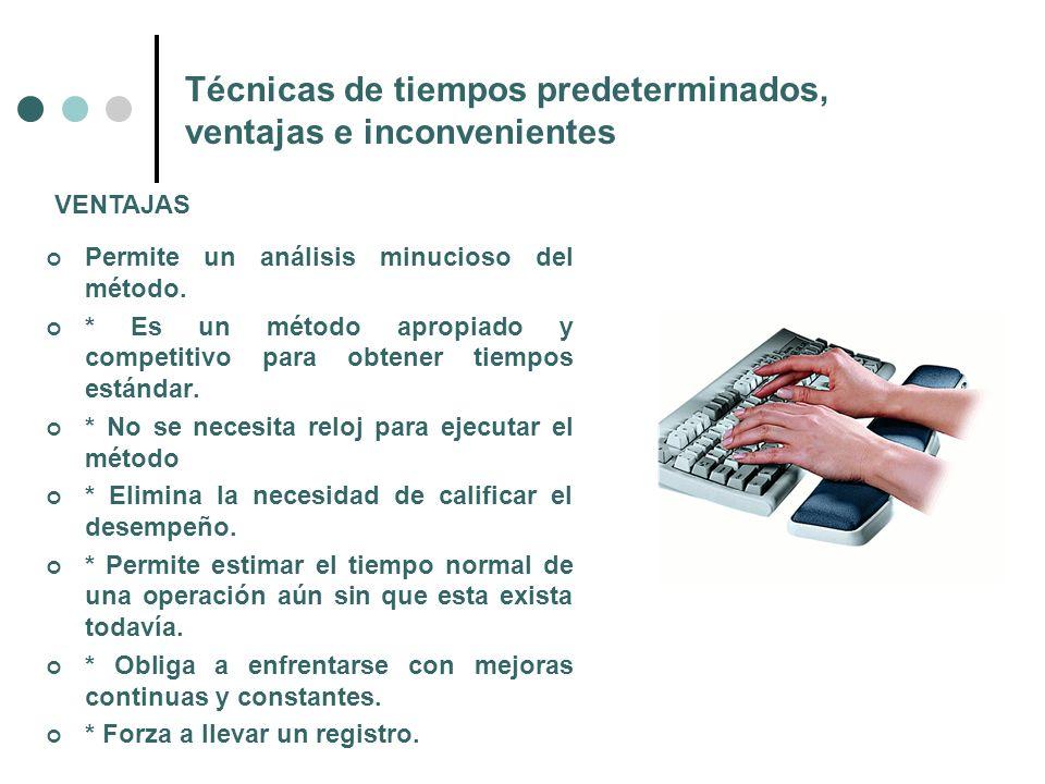 Técnicas de tiempos predeterminados, ventajas e inconvenientes Permite un análisis minucioso del método. * Es un método apropiado y competitivo para o