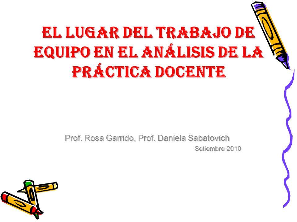 EL LUGAR DEL TRABAJO DE EQUIPO EN EL ANÁLISIS DE LA PRÁCTICA DOCENTE Prof. Rosa Garrido, Prof. Daniela Sabatovich Setiembre 2010
