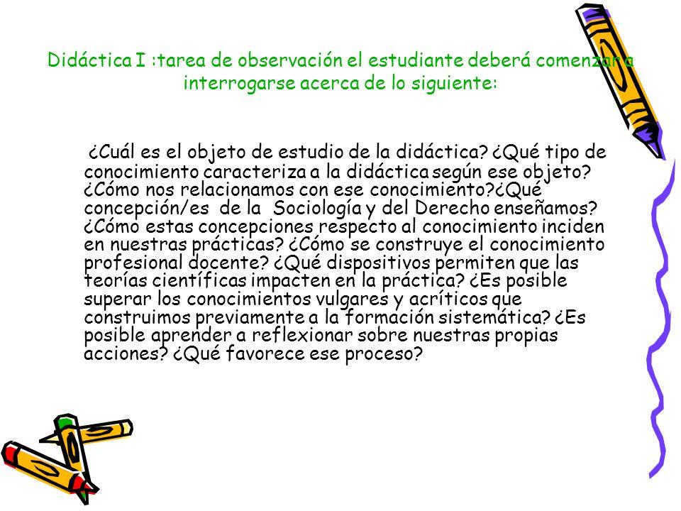 Didáctica I :tarea de observación el estudiante deberá comenzar a interrogarse acerca de lo siguiente: ¿Cuál es el objeto de estudio de la didáctica?