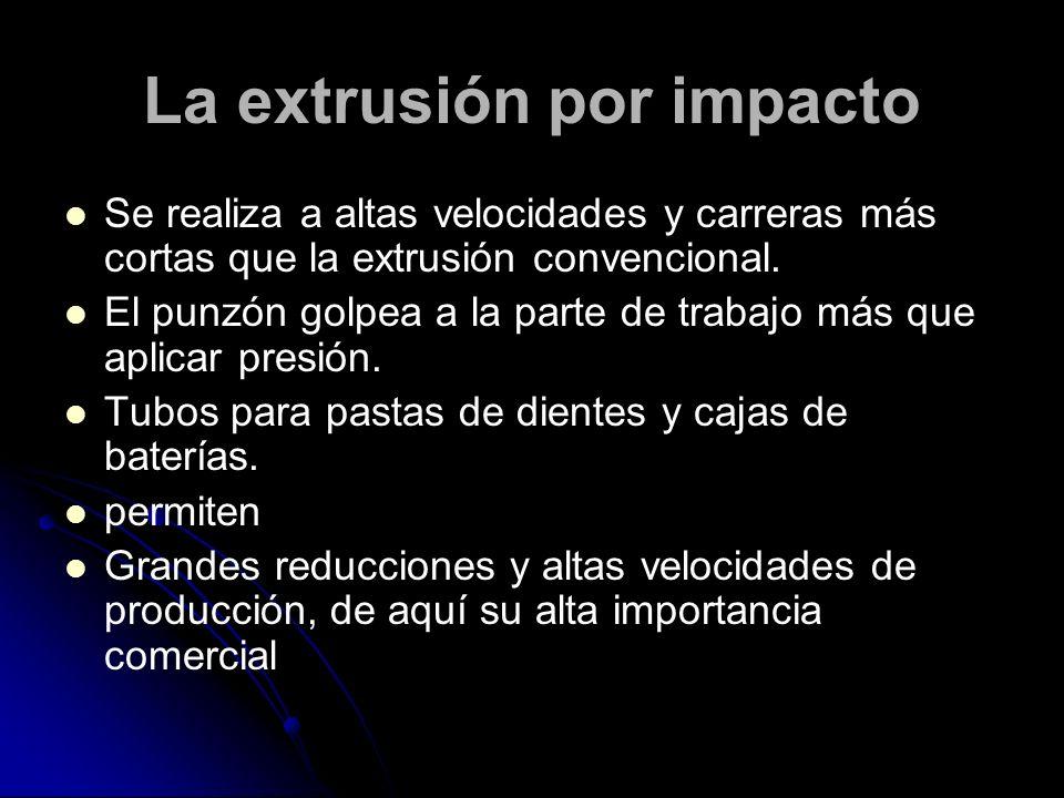 La extrusión por impacto Se realiza a altas velocidades y carreras más cortas que la extrusión convencional.