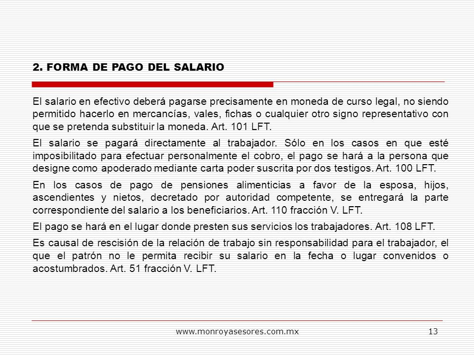 www.monroyasesores.com.mx13 2. FORMA DE PAGO DEL SALARIO El salario en efectivo deberá pagarse precisamente en moneda de curso legal, no siendo permit