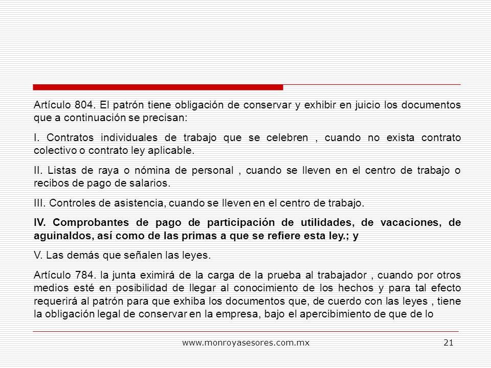 www.monroyasesores.com.mx21 Artículo 804. El patrón tiene obligación de conservar y exhibir en juicio los documentos que a continuación se precisan: I