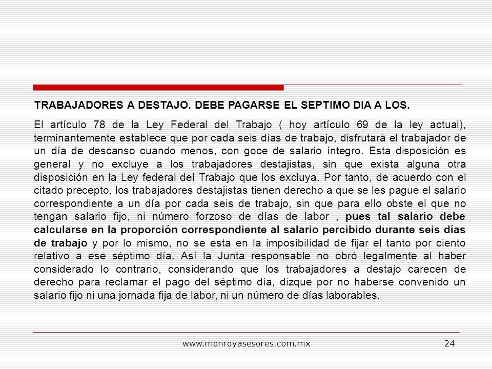 www.monroyasesores.com.mx24 TRABAJADORES A DESTAJO. DEBE PAGARSE EL SEPTIMO DIA A LOS. El artículo 78 de la Ley Federal del Trabajo ( hoy artículo 69