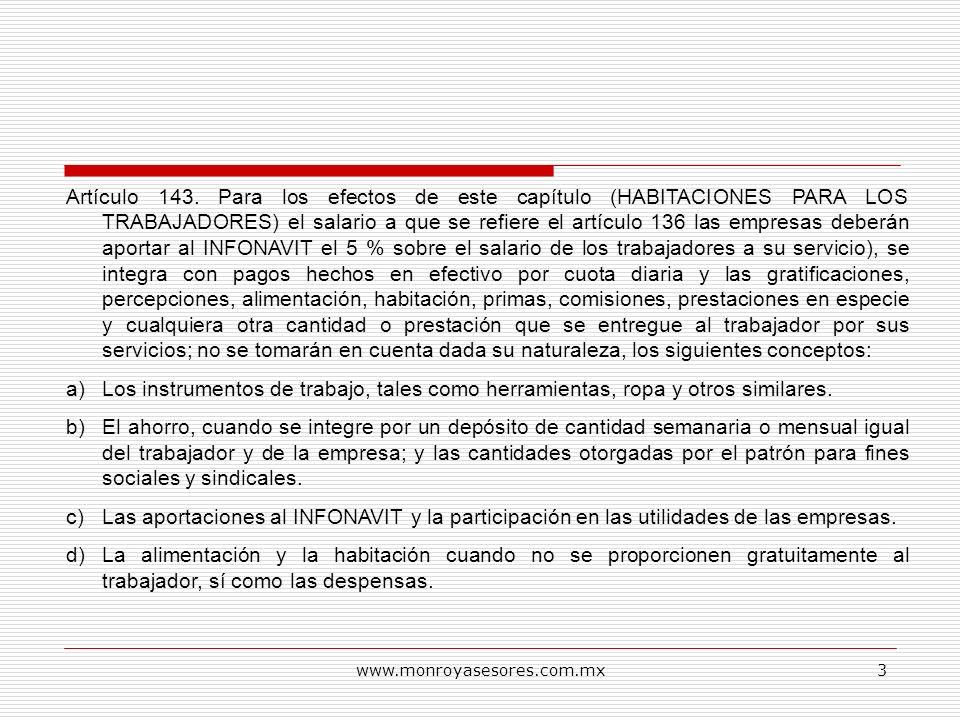 www.monroyasesores.com.mx3 Artículo 143. Para los efectos de este capítulo (HABITACIONES PARA LOS TRABAJADORES) el salario a que se refiere el artícul