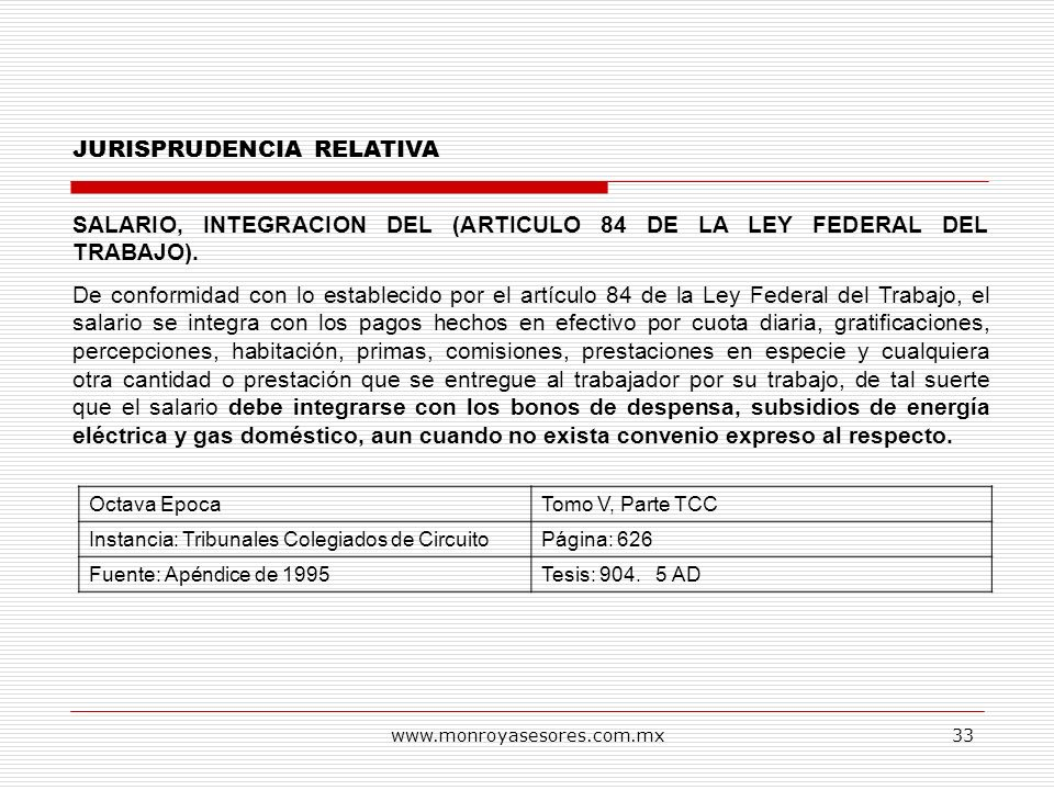 www.monroyasesores.com.mx33 JURISPRUDENCIA RELATIVA SALARIO, INTEGRACION DEL (ARTICULO 84 DE LA LEY FEDERAL DEL TRABAJO). De conformidad con lo establ