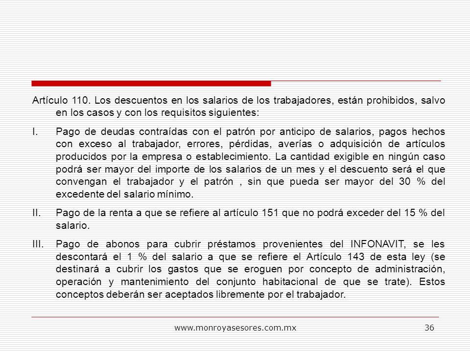 www.monroyasesores.com.mx36 Artículo 110. Los descuentos en los salarios de los trabajadores, están prohibidos, salvo en los casos y con los requisito