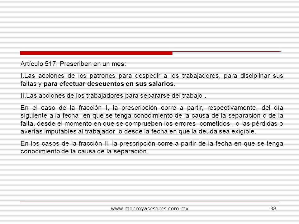 www.monroyasesores.com.mx38 Artículo 517. Prescriben en un mes: I.Las acciones de los patrones para despedir a los trabajadores, para disciplinar sus