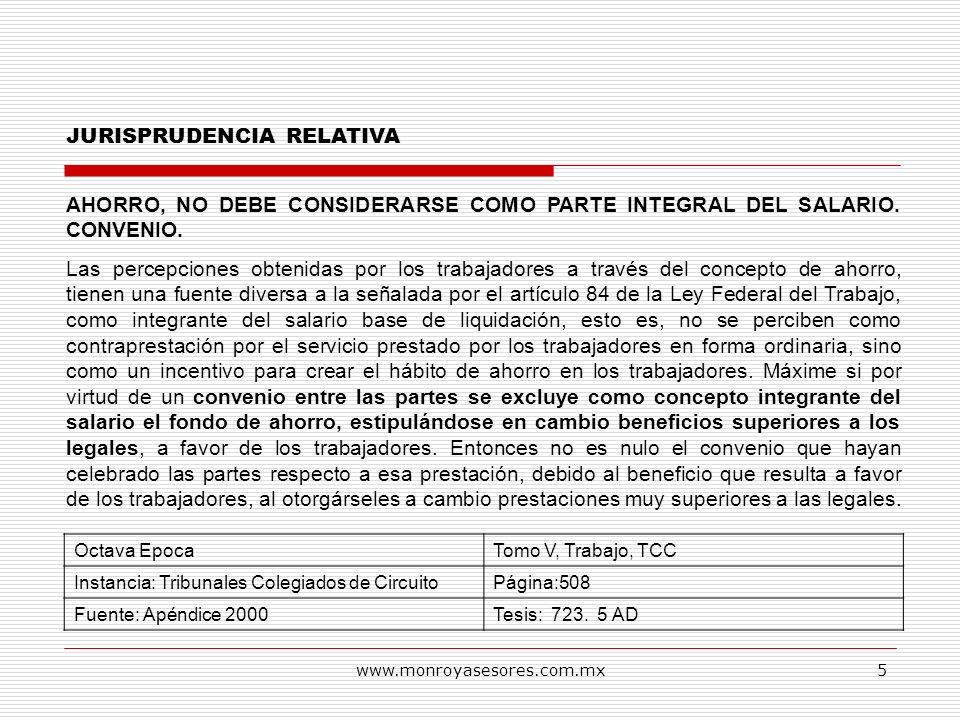 www.monroyasesores.com.mx5 JURISPRUDENCIA RELATIVA AHORRO, NO DEBE CONSIDERARSE COMO PARTE INTEGRAL DEL SALARIO. CONVENIO. Las percepciones obtenidas