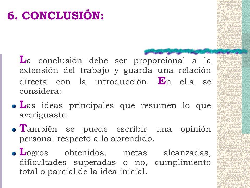 6. CONCLUSIÓN: L a conclusión debe ser proporcional a la extensión del trabajo y guarda una relación directa con la introducción. E n ella se consider