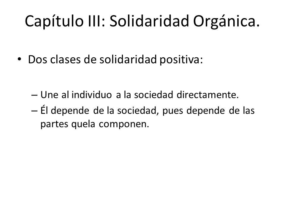 Capítulo III: Solidaridad Orgánica. Dos clases de solidaridad positiva: – Une al individuo a la sociedad directamente. – Él depende de la sociedad, pu
