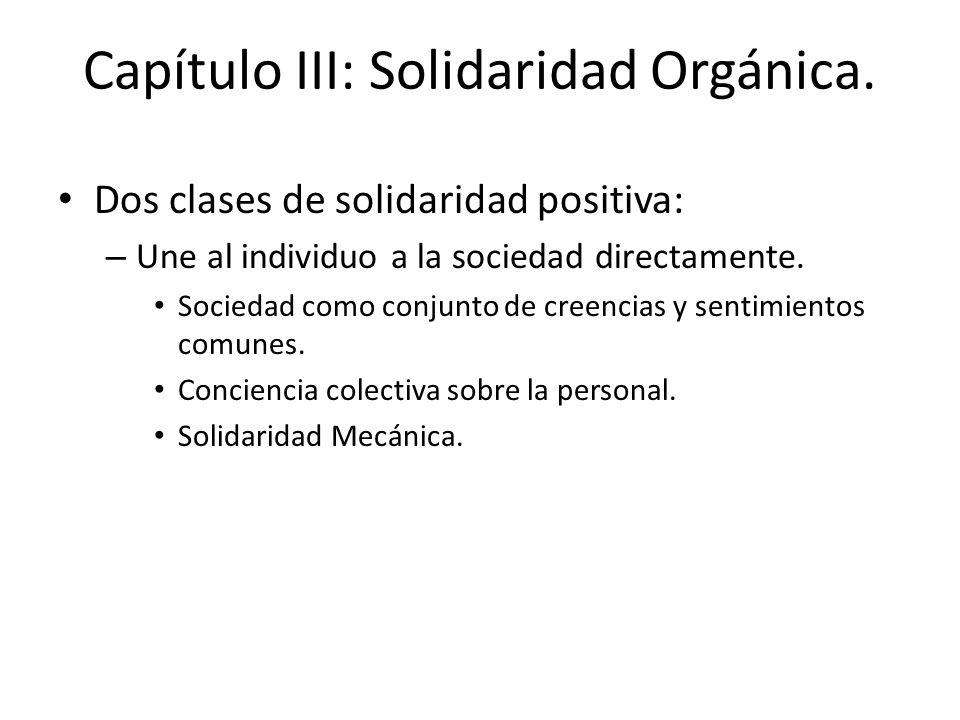 Capítulo III: Solidaridad Orgánica. Dos clases de solidaridad positiva: – Une al individuo a la sociedad directamente. Sociedad como conjunto de creen