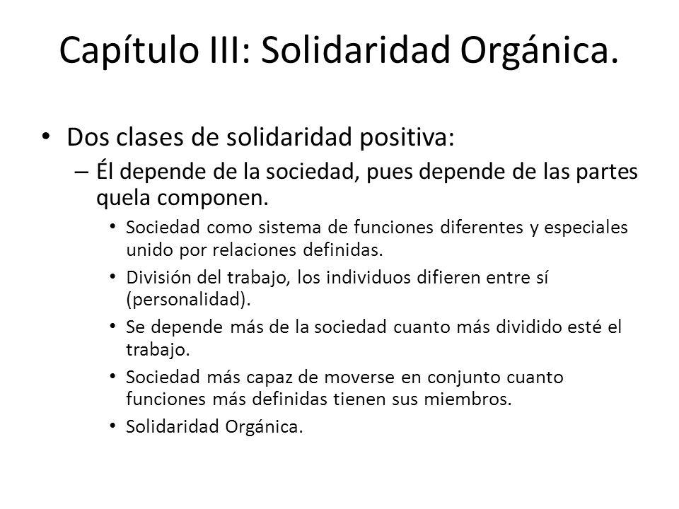 Capítulo III: Solidaridad Orgánica. Dos clases de solidaridad positiva: – Él depende de la sociedad, pues depende de las partes quela componen. Socied