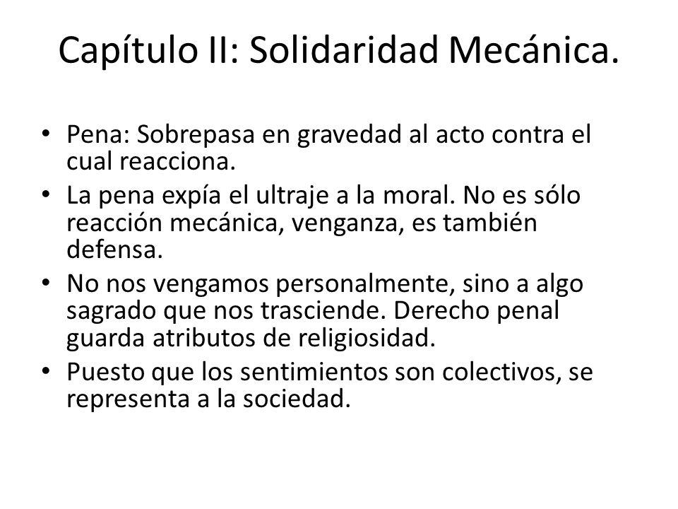 Capítulo II: Solidaridad Mecánica. Pena: Sobrepasa en gravedad al acto contra el cual reacciona. La pena expía el ultraje a la moral. No es sólo reacc